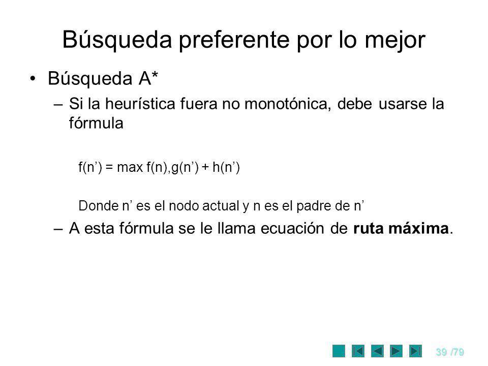 39/79 Búsqueda preferente por lo mejor Búsqueda A* –Si la heurística fuera no monotónica, debe usarse la fórmula f(n) = max f(n),g(n) + h(n) Donde n e
