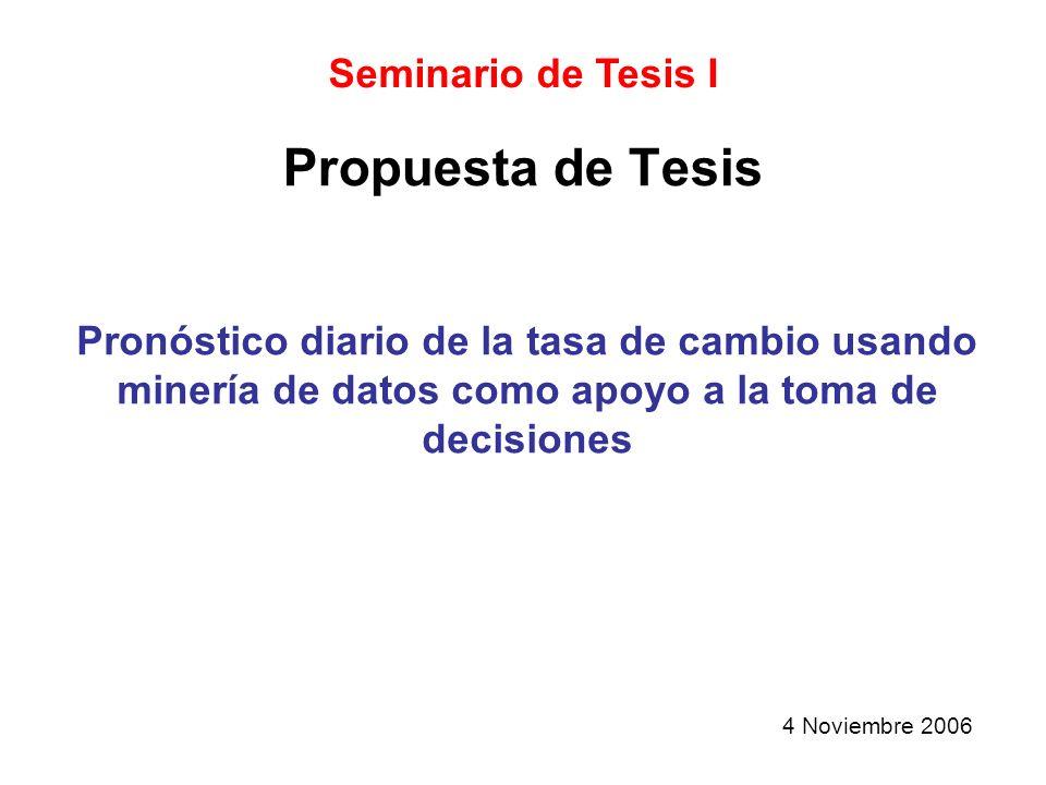Propuesta de Tesis Seminario de Tesis I Pronóstico diario de la tasa de cambio usando minería de datos como apoyo a la toma de decisiones 4 Noviembre 2006