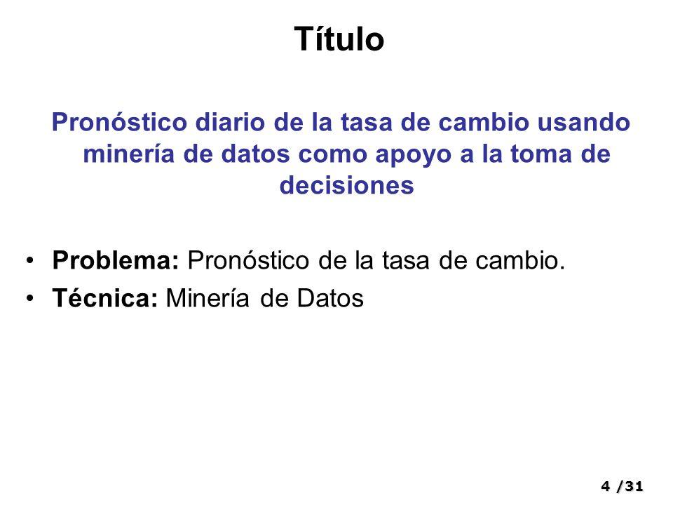 4/31 Título Pronóstico diario de la tasa de cambio usando minería de datos como apoyo a la toma de decisiones Problema: Pronóstico de la tasa de cambio.