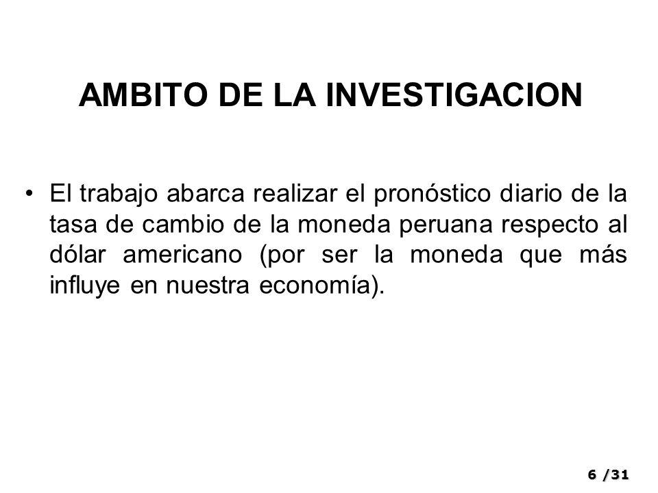6/31 AMBITO DE LA INVESTIGACION El trabajo abarca realizar el pronóstico diario de la tasa de cambio de la moneda peruana respecto al dólar americano (por ser la moneda que más influye en nuestra economía).