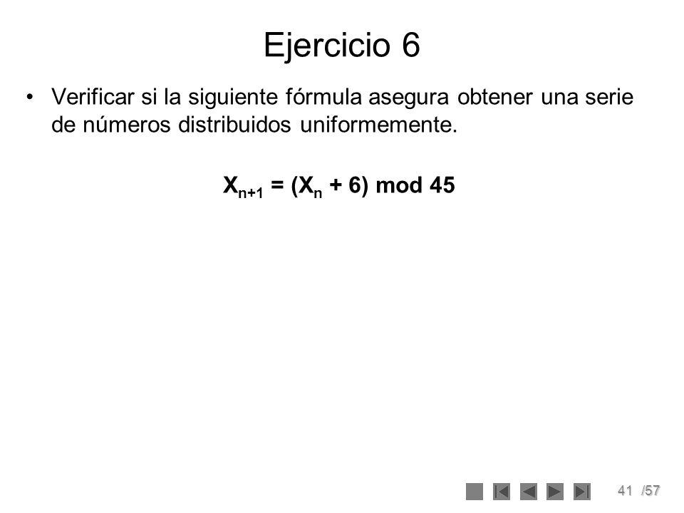 41/57 Ejercicio 6 Verificar si la siguiente fórmula asegura obtener una serie de números distribuidos uniformemente. X n+1 = (X n + 6) mod 45
