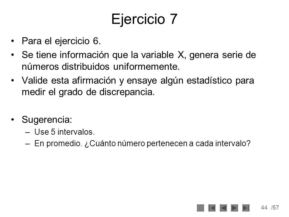 44/57 Ejercicio 7 Para el ejercicio 6. Se tiene información que la variable X, genera serie de números distribuidos uniformemente. Valide esta afirmac