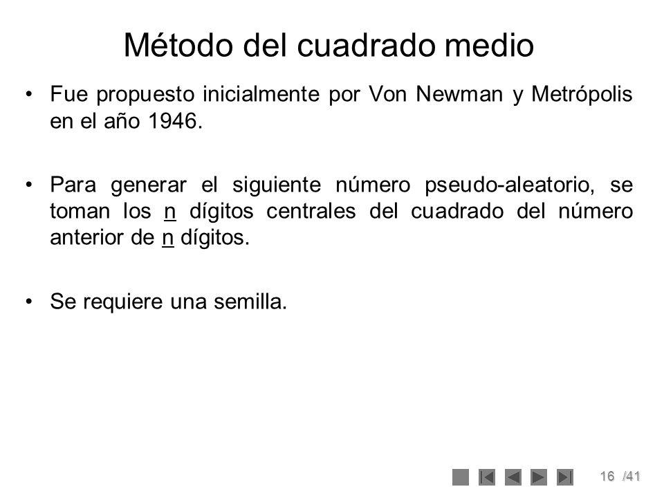 16/41 Método del cuadrado medio Fue propuesto inicialmente por Von Newman y Metrópolis en el año 1946. Para generar el siguiente número pseudo-aleator