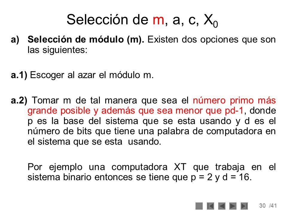 30/41 Selección de m, a, c, X 0 a)Selección de módulo (m). Existen dos opciones que son las siguientes: a.1) Escoger al azar el módulo m. a.2) Tomar m