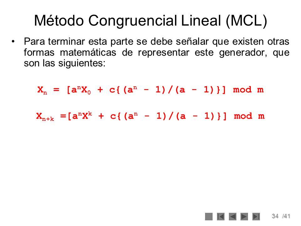 34/41 Método Congruencial Lineal (MCL) Para terminar esta parte se debe señalar que existen otras formas matemáticas de representar este generador, qu
