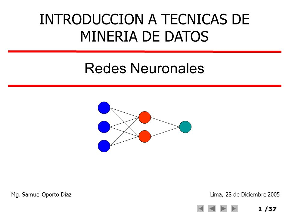 1/37 Redes Neuronales INTRODUCCION A TECNICAS DE MINERIA DE DATOS Mg. Samuel Oporto DíazLima, 28 de Diciembre 2005