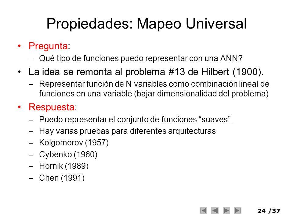 24/37 Propiedades: Mapeo Universal Pregunta: –Qué tipo de funciones puedo representar con una ANN? La idea se remonta al problema #13 de Hilbert (1900