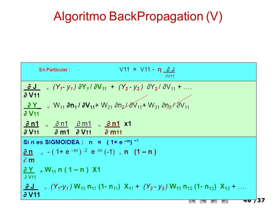 46/37 Algoritmo BackPropagation (V) En Particular : V11 = V11 - η J V11 J = (Y 1 - y 1 ) Y 1 / V 11 + (Y 2 - y 2 ) Y 2 / V 11 + …. V 11 Y = W 11 n 1 /