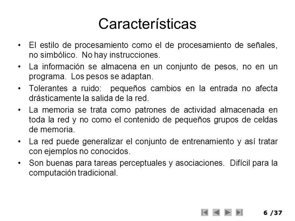6/37 Características El estilo de procesamiento como el de procesamiento de señales, no simbólico. No hay instrucciones. La información se almacena en