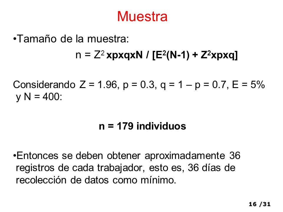 16/31 Muestra Tamaño de la muestra: n = Z 2 xpxqxN / [E 2 (N-1) + Z 2 xpxq] Considerando Z = 1.96, p = 0.3, q = 1 – p = 0.7, E = 5% y N = 400: n = 179 individuos Entonces se deben obtener aproximadamente 36 registros de cada trabajador, esto es, 36 días de recolección de datos como mínimo.