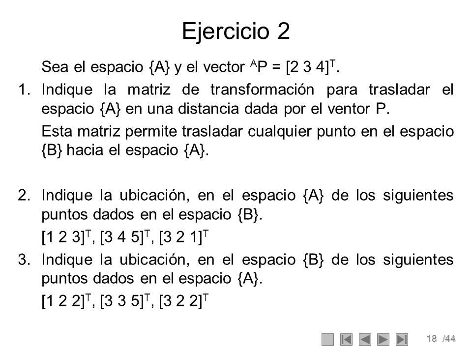 18/44 Ejercicio 2 Sea el espacio {A} y el vector A P = [2 3 4] T. 1.Indique la matriz de transformación para trasladar el espacio {A} en una distancia