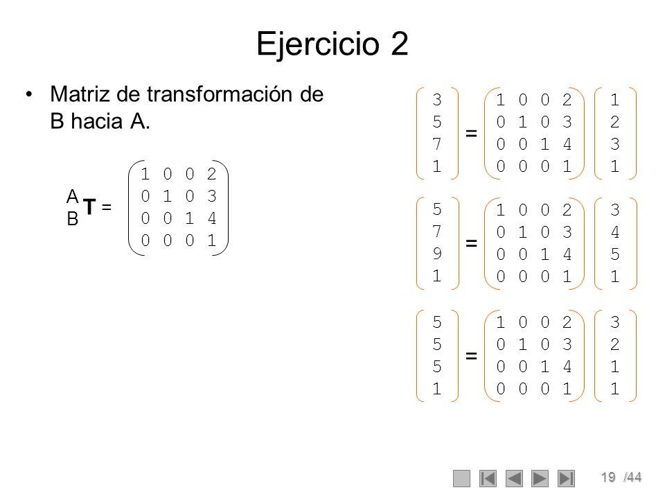 19/44 Ejercicio 2 Matriz de transformación de B hacia A. ABAB T = 1 0 0 2 0 1 0 3 0 0 1 4 0 0 0 1 34513451 1 0 0 2 0 1 0 3 0 0 1 4 0 0 0 1 57915791 =
