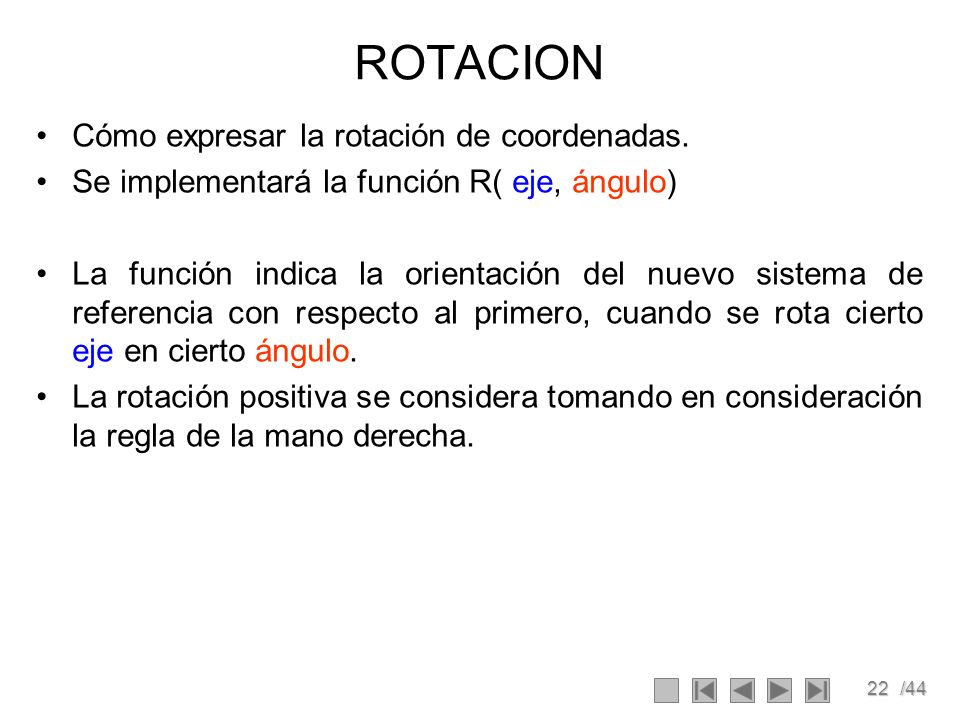 22/44 ROTACION Cómo expresar la rotación de coordenadas. Se implementará la función R( eje, ángulo) La función indica la orientación del nuevo sistema