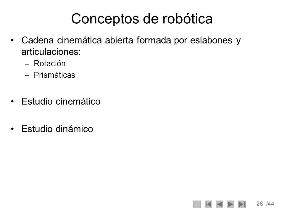 28/44 Conceptos de robótica Cadena cinemática abierta formada por eslabones y articulaciones: –Rotación –Prismáticas Estudio cinemático Estudio dinámi