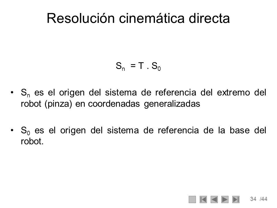 34/44 Resolución cinemática directa S n = T. S 0 S n es el origen del sistema de referencia del extremo del robot (pinza) en coordenadas generalizadas