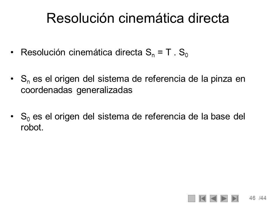 46/44 Resolución cinemática directa Resolución cinemática directa S n = T. S 0 S n es el origen del sistema de referencia de la pinza en coordenadas g