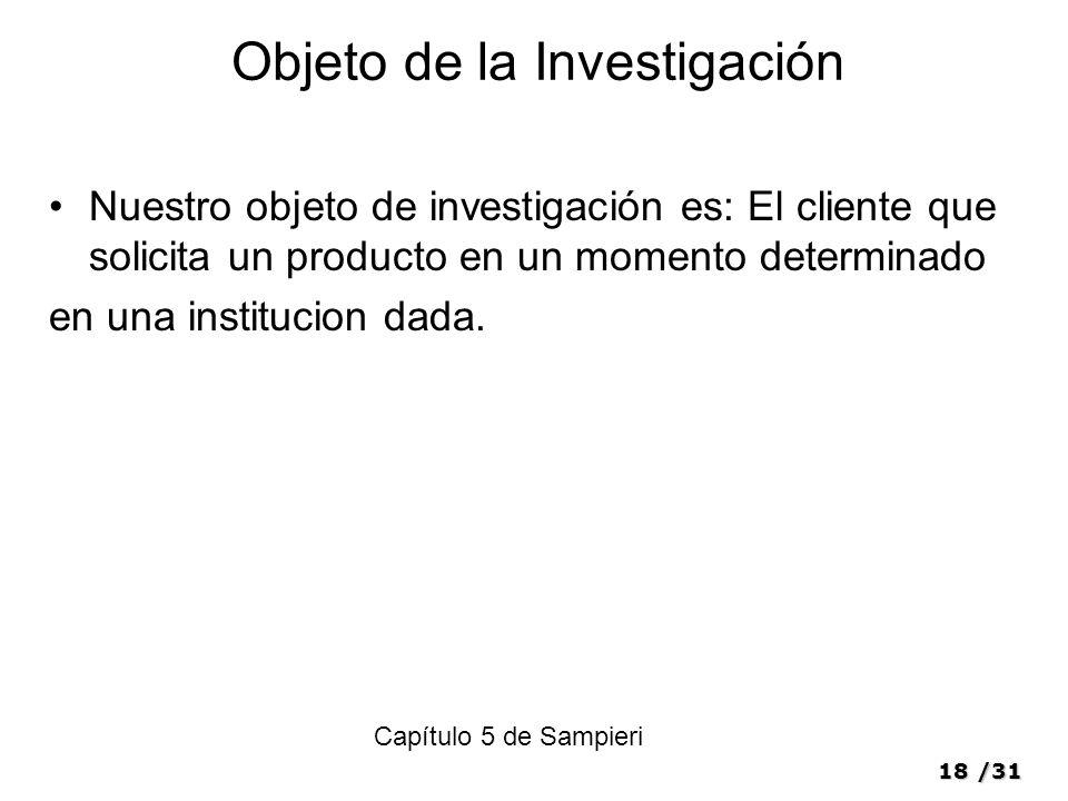 18/31 Objeto de la Investigación Nuestro objeto de investigación es: El cliente que solicita un producto en un momento determinado en una institucion