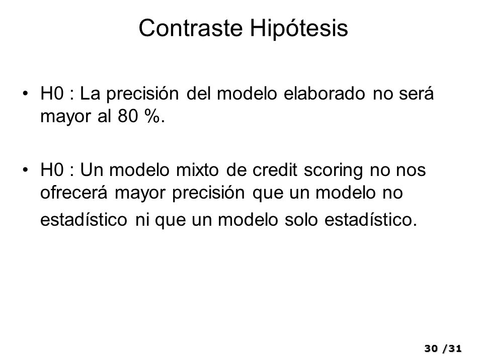 30/31 Contraste Hipótesis H0 : La precisión del modelo elaborado no será mayor al 80 %. H0 : Un modelo mixto de credit scoring no nos ofrecerá mayor p