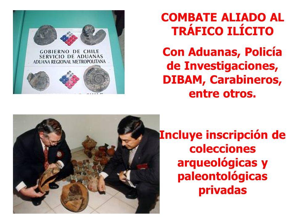 COMBATE ALIADO AL TRÁFICO ILÍCITO Con Aduanas, Policía de Investigaciones, DIBAM, Carabineros, entre otros. Incluye inscripción de colecciones arqueol