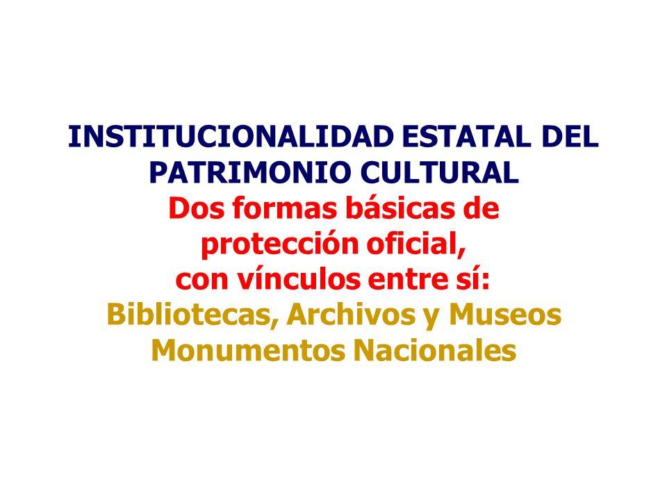 INSTITUCIONALIDAD ESTATAL DEL PATRIMONIO CULTURAL Dos formas básicas de protección oficial, con vínculos entre sí: Bibliotecas, Archivos y Museos Monu