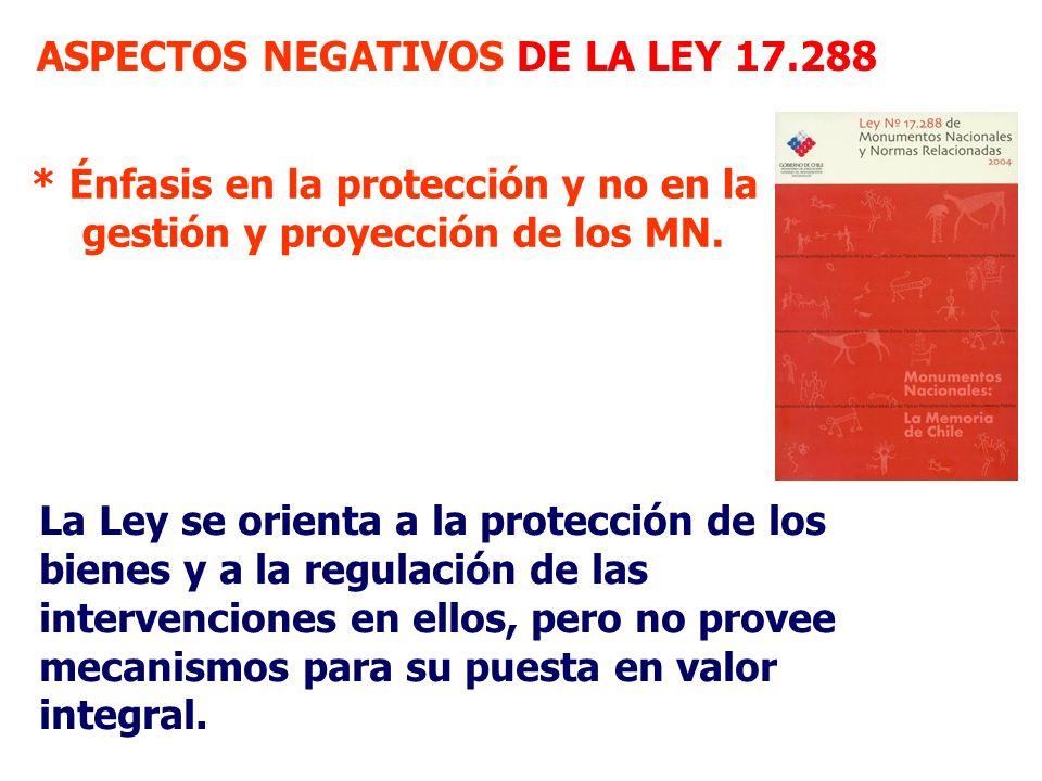 * Énfasis en la protección y no en la gestión y proyección de los MN. ASPECTOS NEGATIVOS DE LA LEY 17.288 La Ley se orienta a la protección de los bie