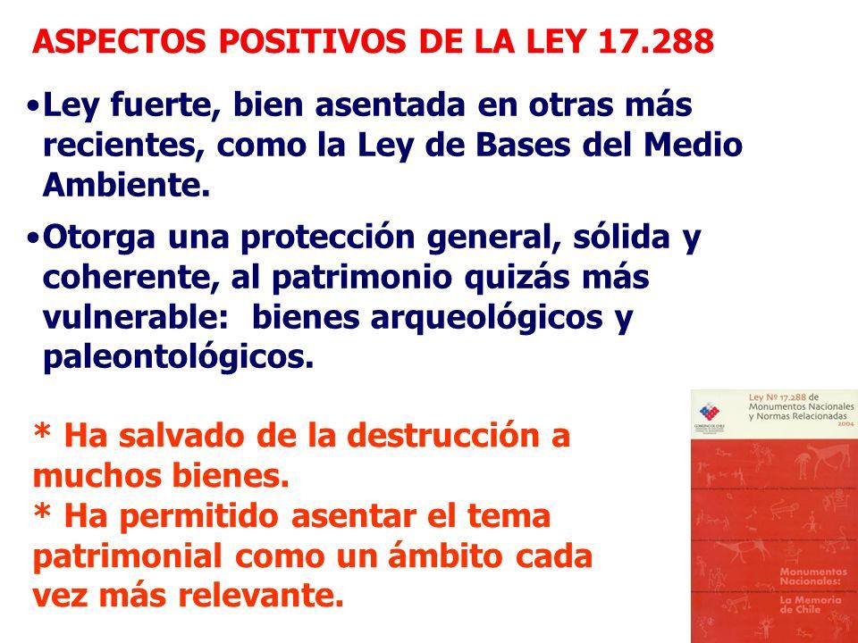 ASPECTOS POSITIVOS DE LA LEY 17.288 Ley fuerte, bien asentada en otras más recientes, como la Ley de Bases del Medio Ambiente. Otorga una protección g