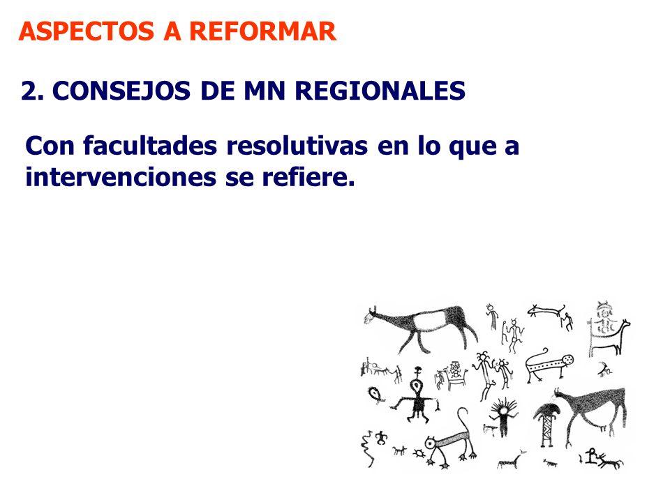 ASPECTOS A REFORMAR 2. CONSEJOS DE MN REGIONALES Con facultades resolutivas en lo que a intervenciones se refiere.