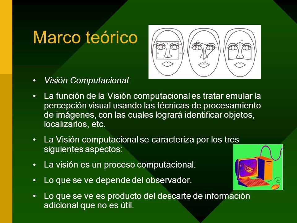 Marco teórico Visión Computacional: La función de la Visión computacional es tratar emular la percepción visual usando las técnicas de procesamiento d