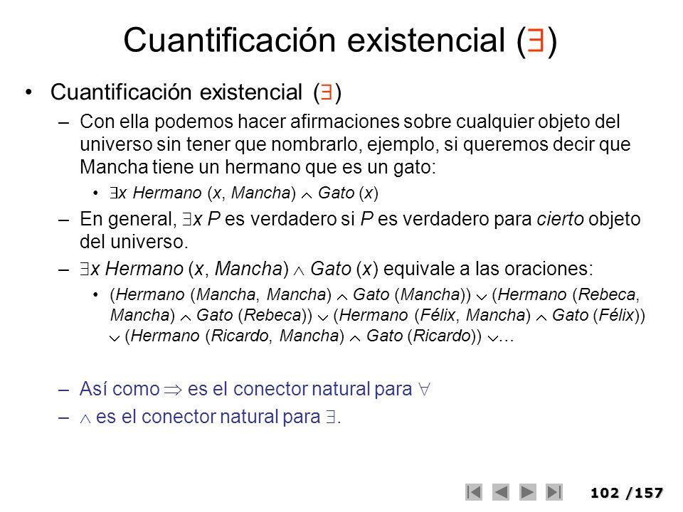 102/157 Cuantificación existencial ( ) –Con ella podemos hacer afirmaciones sobre cualquier objeto del universo sin tener que nombrarlo, ejemplo, si q