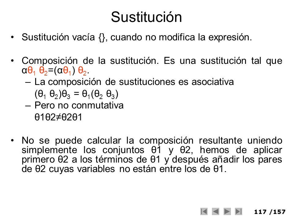 117/157 Sustitución Sustitución vacía {}, cuando no modifica la expresión. Composición de la sustitución. Es una sustitución tal que αθ 1 θ 2 =(αθ 1 )