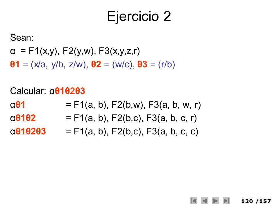 120/157 Ejercicio 2 Sean: α = F1(x,y), F2(y,w), F3(x,y,z,r) θ1 = (x/a, y/b, z/w), θ2 = (w/c), θ3 = (r/b) Calcular: αθ1θ2θ3 αθ1 = F1(a, b), F2(b,w), F3