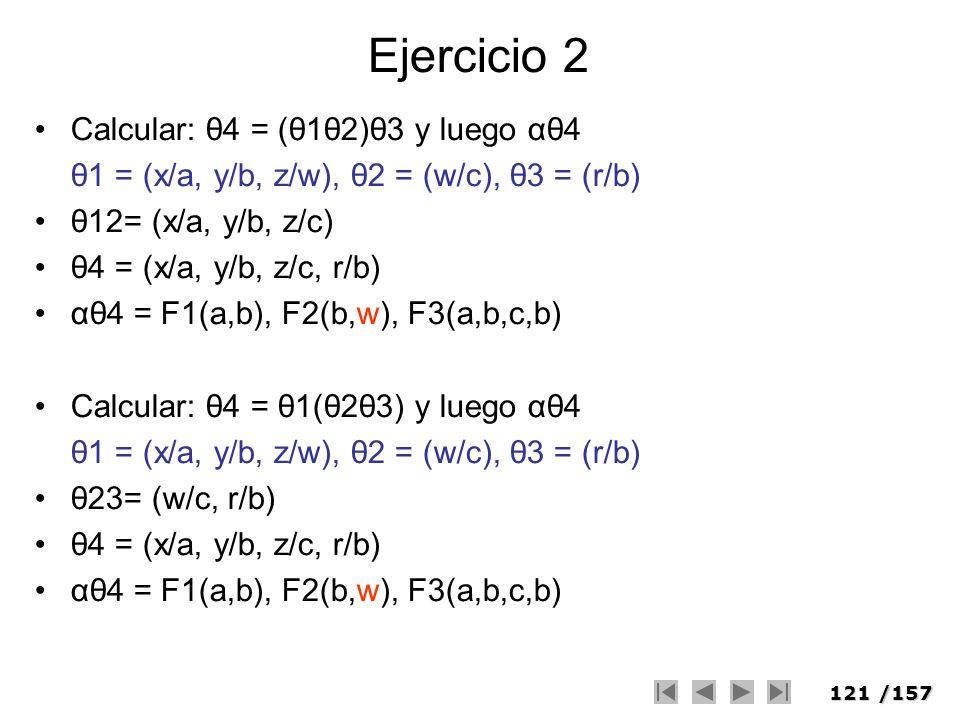 121/157 Ejercicio 2 Calcular: θ4 = (θ1θ2)θ3 y luego αθ4 θ1 = (x/a, y/b, z/w), θ2 = (w/c), θ3 = (r/b) θ12= (x/a, y/b, z/c) θ4 = (x/a, y/b, z/c, r/b) αθ
