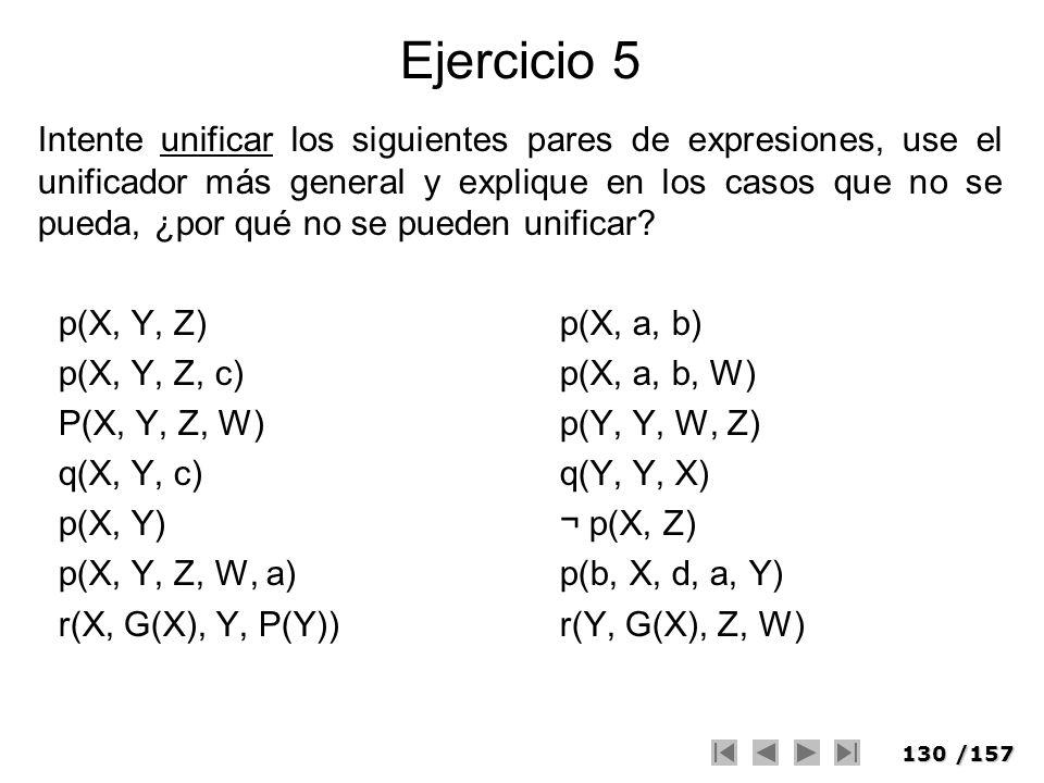 130/157 Ejercicio 5 Intente unificar los siguientes pares de expresiones, use el unificador más general y explique en los casos que no se pueda, ¿por