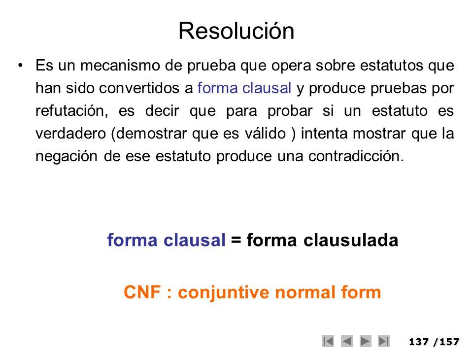 137/157 Resolución Es un mecanismo de prueba que opera sobre estatutos que han sido convertidos a forma clausal y produce pruebas por refutación, es d