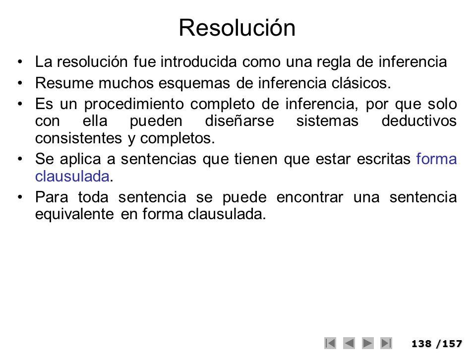 138/157 Resolución La resolución fue introducida como una regla de inferencia Resume muchos esquemas de inferencia clásicos. Es un procedimiento compl