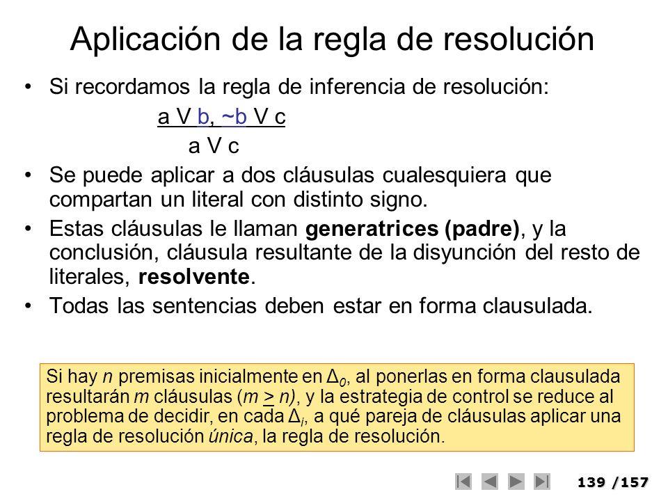 139/157 Aplicación de la regla de resolución Si recordamos la regla de inferencia de resolución: a V b, ~b V c a V c Se puede aplicar a dos cláusulas