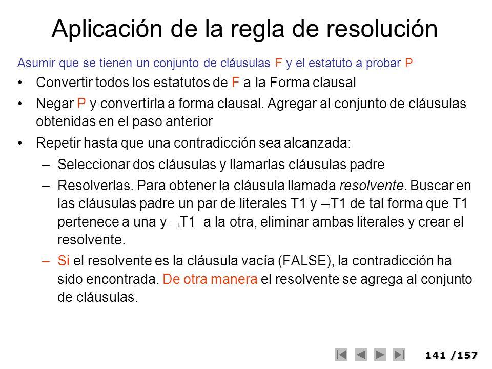 141/157 Aplicación de la regla de resolución Asumir que se tienen un conjunto de cláusulas F y el estatuto a probar P Convertir todos los estatutos de