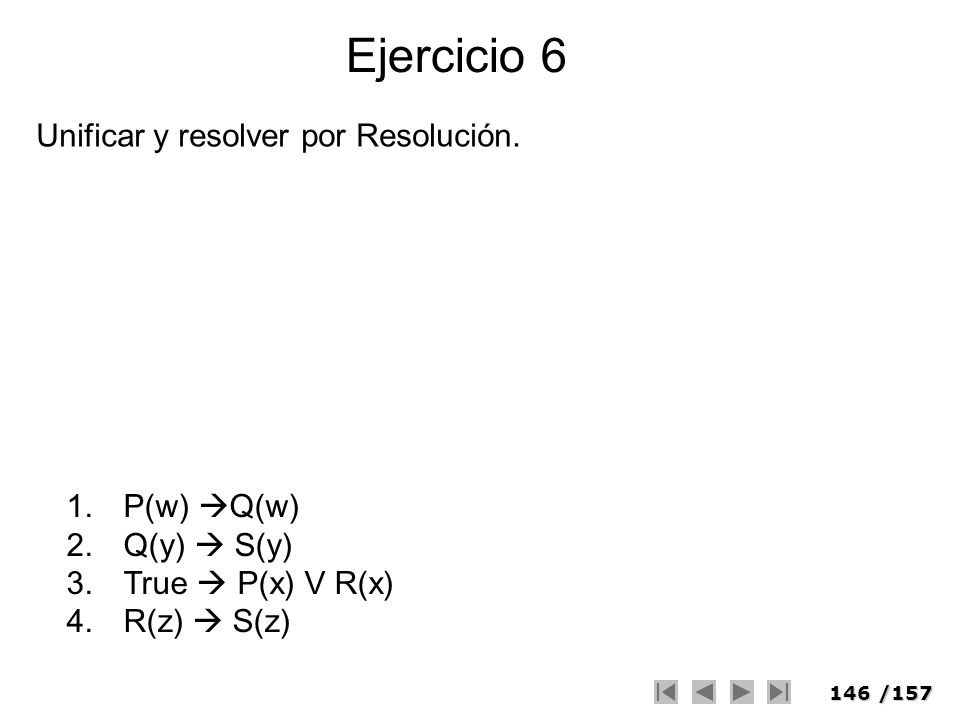 146/157 Ejercicio 6 1.P(w) Q(w) 2.Q(y) S(y) 3.True P(x) V R(x) 4.R(z) S(z) Unificar y resolver por Resolución.