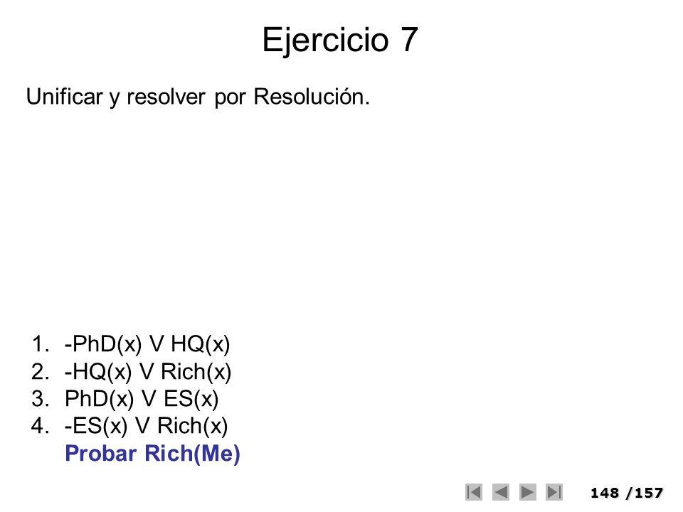 148/157 Ejercicio 7 1.-PhD(x) V HQ(x) 2.-HQ(x) V Rich(x) 3.PhD(x) V ES(x) 4.-ES(x) V Rich(x) Probar Rich(Me) Unificar y resolver por Resolución.