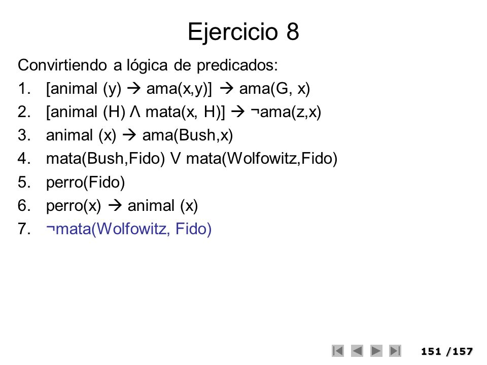 151/157 Ejercicio 8 Convirtiendo a lógica de predicados: 1.[animal (y) ama(x,y)] ama(G, x) 2.[animal (H) Λ mata(x, H)] ¬ama(z,x) 3.animal (x) ama(Bush