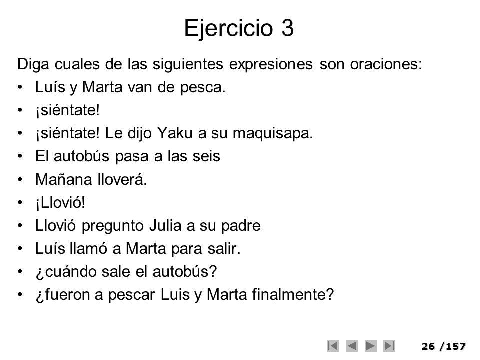 26/157 Ejercicio 3 Diga cuales de las siguientes expresiones son oraciones: Luís y Marta van de pesca. ¡siéntate! ¡siéntate! Le dijo Yaku a su maquisa
