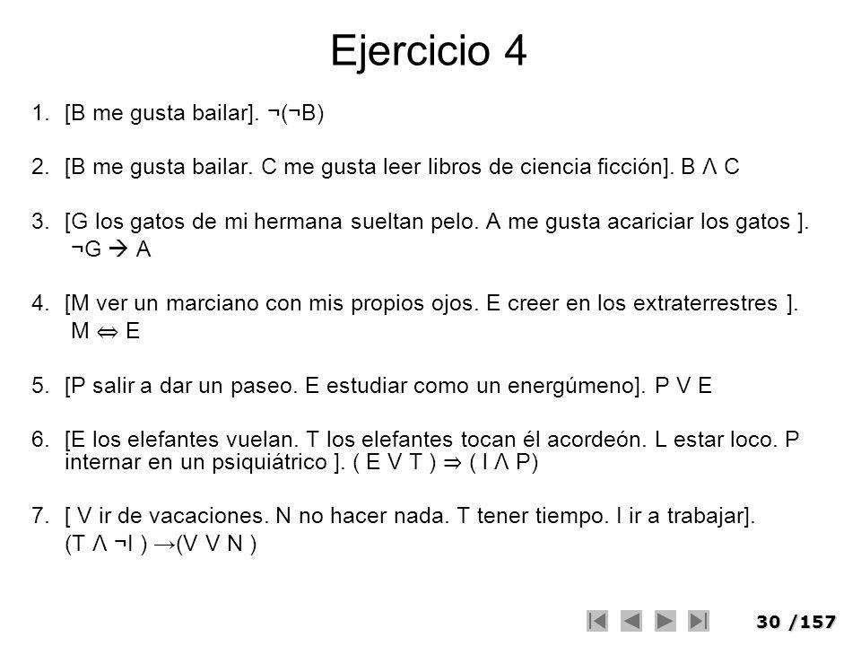 30/157 Ejercicio 4 1.[B me gusta bailar]. ¬(¬B) 2.[B me gusta bailar. C me gusta leer libros de ciencia ficción]. B Λ C 3.[G los gatos de mi hermana s