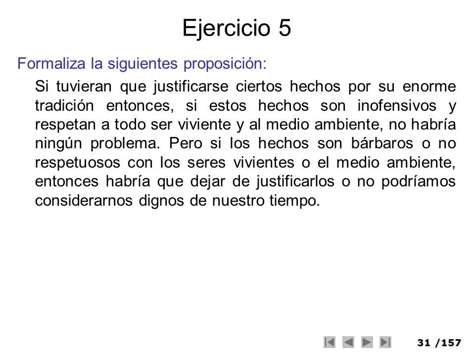 31/157 Ejercicio 5 Formaliza la siguientes proposición: Si tuvieran que justificarse ciertos hechos por su enorme tradición entonces, si estos hechos