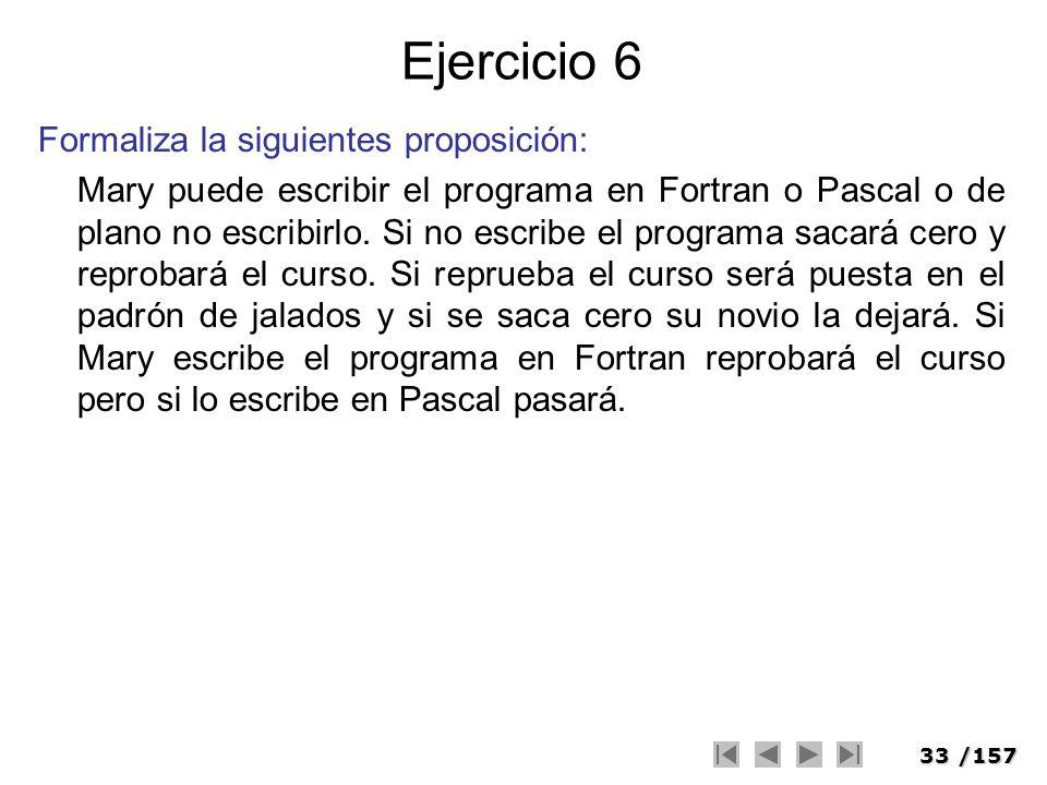 33/157 Ejercicio 6 Formaliza la siguientes proposición: Mary puede escribir el programa en Fortran o Pascal o de plano no escribirlo. Si no escribe el