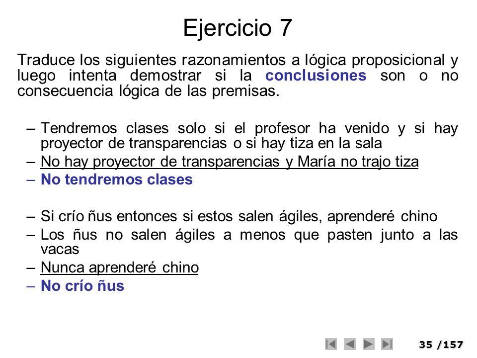 35/157 Ejercicio 7 Traduce los siguientes razonamientos a lógica proposicional y luego intenta demostrar si la conclusiones son o no consecuencia lógi