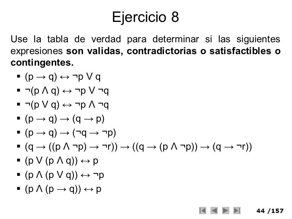 44/157 Ejercicio 8 Use la tabla de verdad para determinar si las siguientes expresiones son validas, contradictorias o satisfactibles o contingentes.