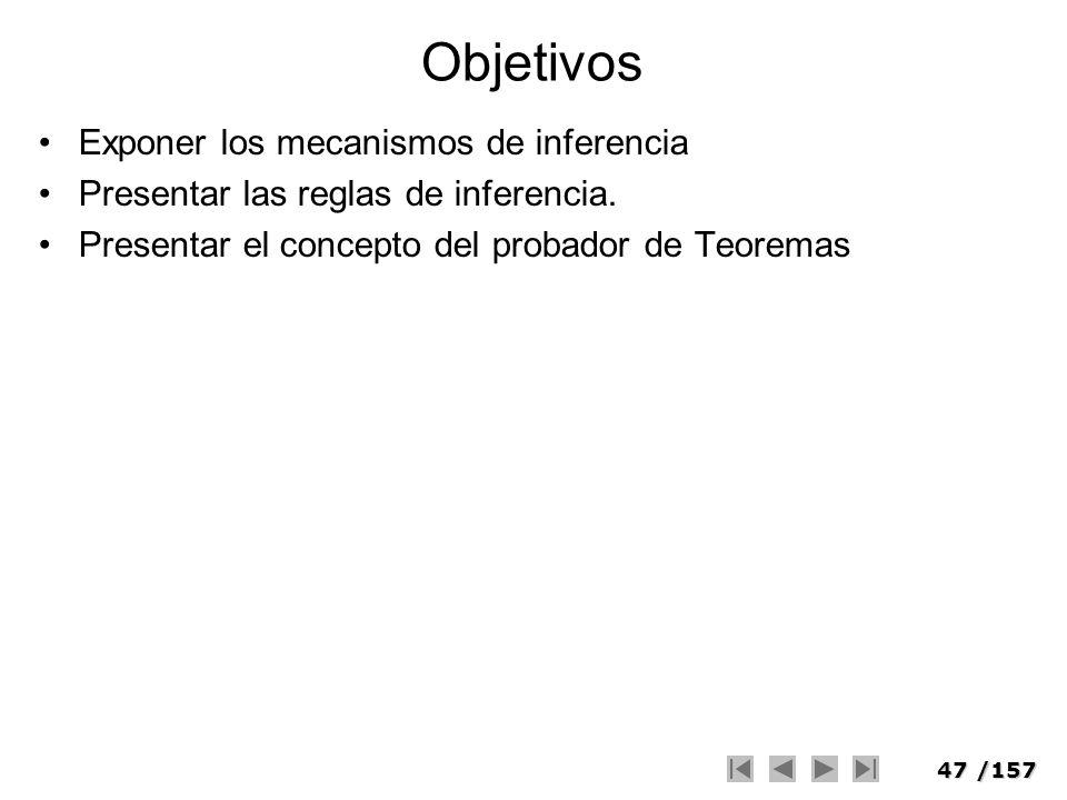 47/157 Objetivos Exponer los mecanismos de inferencia Presentar las reglas de inferencia. Presentar el concepto del probador de Teoremas