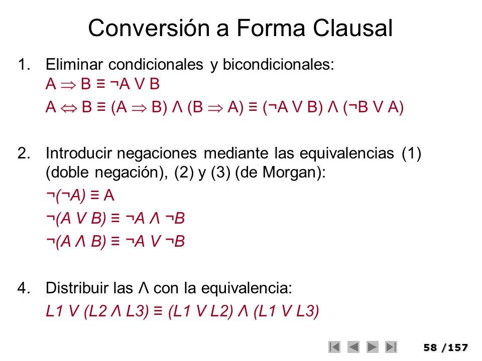 58/157 Conversión a Forma Clausal 1.Eliminar condicionales y bicondicionales: A B ¬A V B A B (A B) Λ (B A) (¬A V B) Λ (¬B V A) 2.Introducir negaciones