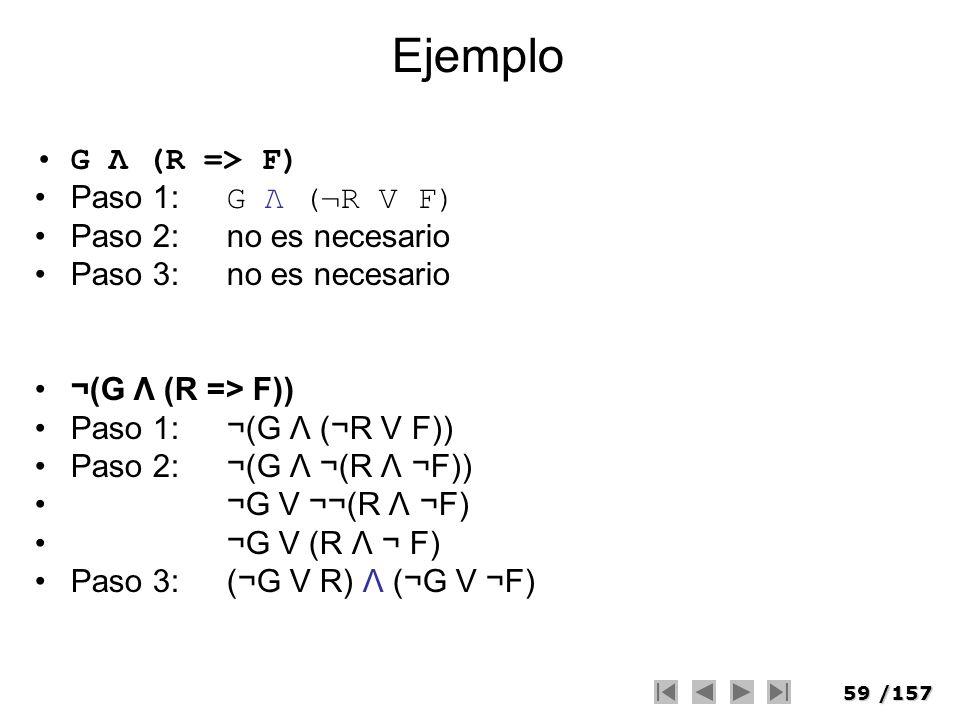 59/157 Ejemplo G Λ (R => F) Paso 1: G Λ (¬R V F) Paso 2:no es necesario Paso 3:no es necesario ¬(G Λ (R => F)) Paso 1:¬(G Λ (¬R V F)) Paso 2:¬(G Λ ¬(R