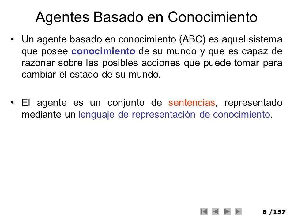 6/157 Agentes Basado en Conocimiento Un agente basado en conocimiento (ABC) es aquel sistema que posee conocimiento de su mundo y que es capaz de razo